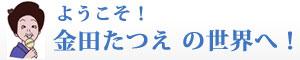 ようこそ!金田たつえの世界へ!